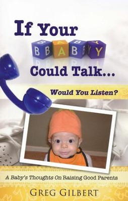 If Your Baby Could Talk ...Would You Listen?: A Baby's Thoughts On Raising Good Parents  -     By: Greg Gilbert