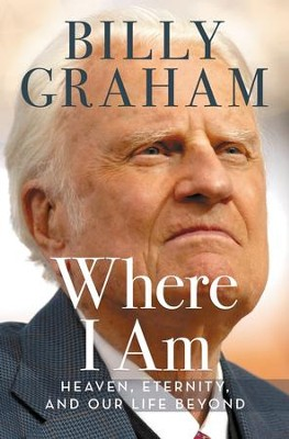 Where I Am: Heaven, Eternity, and Our Life Beyond - eBook  -     By: Billy Graham