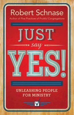 Just Say Yes: Unleashing People for Ministry  -     By: Robert Schnase