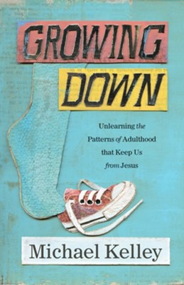 Growing Down: Unlearning the Patterns of Adulthood that Keep Us from Jesus  -     By: Michael Kelley