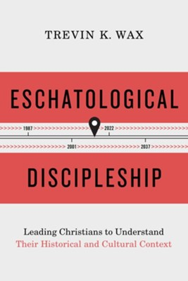 Eschatological Discipleship: Leading Christians to Understand Their Historical and Cultural Context  -     By: Trevin K. Wax