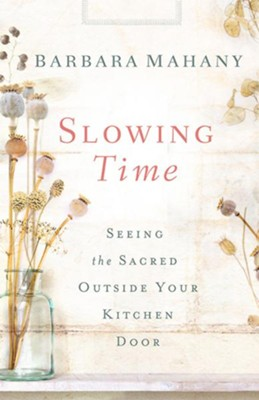 Slowing Time: Seeing the Sacred Outside Your Kitchen Door  -     By: Barbara Mahany