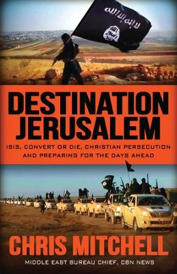 Destination Jerusalem: Isis, convert or Die, Christian Persecution and Preparing for the Days Ahead - eBook  -     By: Chris Mitchell