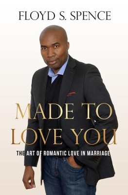 Made to Love You: The Art of Romantic Love in Marriage - eBook  -     By: Floyd S. Spence