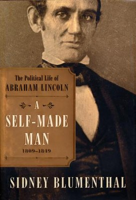 A Self-Made Man: The Political Life of Abraham Lincoln, 1809-1854  -     By: Sidney Blumenthal