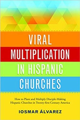 Viral Multiplication In Hispanic Churches: How to Plant and Multiply Disciple-Making Hispanic Churches in Twenty-first Century America  -