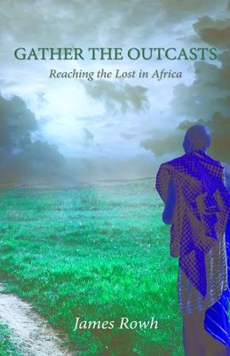Gather the Outcasts: Reaching the Lost in Africa - eBook  -     By: Rowh James