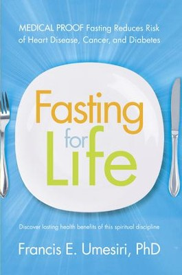 Fasting for Life: Scientific Proof Fasting Reduces Risk of Heart Disease, Cancer, and Diabetes - eBook  -     By: Francis E. Umesiri