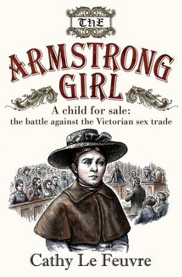 The Armstrong Girl: A child for sale: the battle against the Victorian sex trade - eBook  -     By: Cathy Le Feuvre