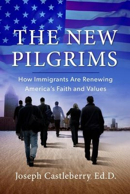 The New Pilgrims: How Immigrants are Renewing America's Faith and Values - eBook  -     By: Joseph Castleberry Ed.D.