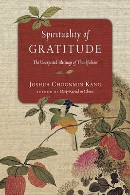 Spirituality of Gratitude: The Unexpected Blessings of Thankfulness - eBook  -     By: Joshua Choonmin Kang