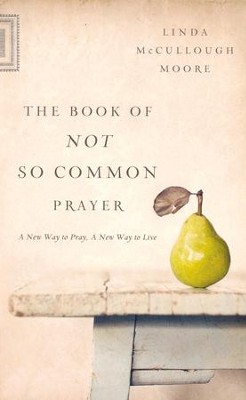 The Book of Not So Common Prayer: A New Way to Pray, A New Way to Live  -     By: Linda McCullough Moore