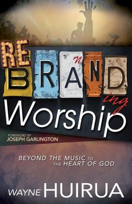 Rebranding Worship: Beyond the Music to the Heart of God - eBook  -     By: Wayne Huirua