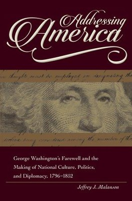 Addressing America: George Washington's Farewell and the Making of National Culture, Politics, and Diplomacy, 1796-1852 - eBook  -     By: Jeffrey Malanson