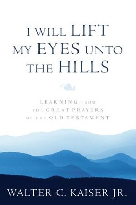 I Will Lift My Eyes Unto the Hills: Learning from the Great Prayers of the Old Testament - eBook  -     By: Walter C. Kaiser Jr.