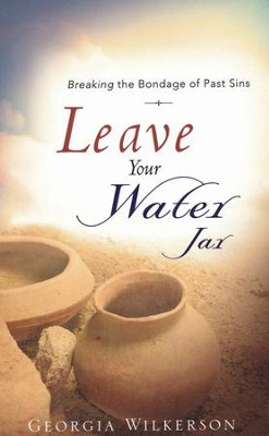 Leave Your Water Jar: Breaking The Bondage Of Past Sins  -     By: Georgia Wilkerson