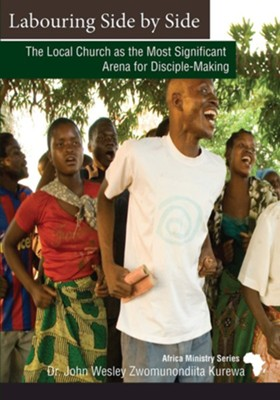 Labouring Side By Side: The Local Church as the Most Significant Arena for Disciple-Making  -     By: Bishop Eben Kanukayi Nhiwatiwa