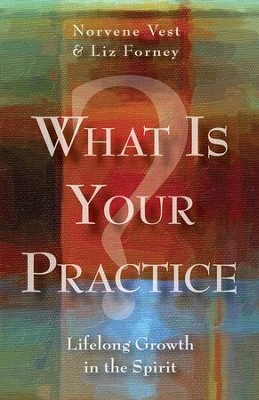 What Is Your Practice?: Lifelong Growth in the Spirit - eBook  -     By: Norvene Vest, Liz Forney