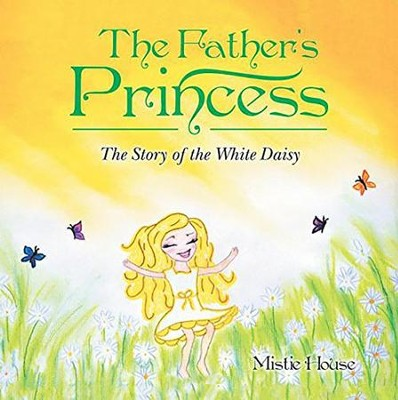 The Father's Princess: The Story of the White Daisy  -     By: Mistie House