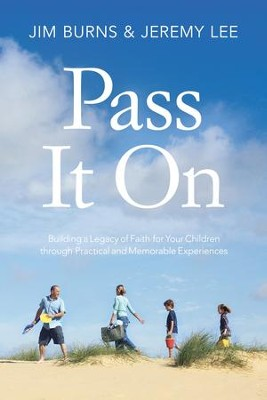 Pass It On: Building a Legacy of Faith for Your Children through Practical and Memorable Experiences - eBook  -     By: Jim Burns, Jeremy Lee