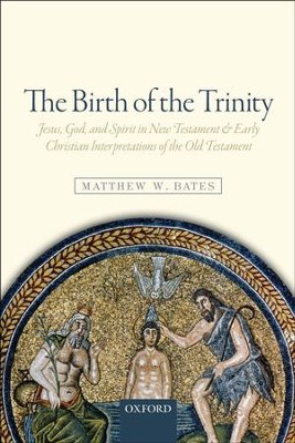 The Birth of the Trinity: Jesus, God, and Spirit in New Testament and Early Christian Interpretations of the Old Testament  -     By: Matthew W. Bates