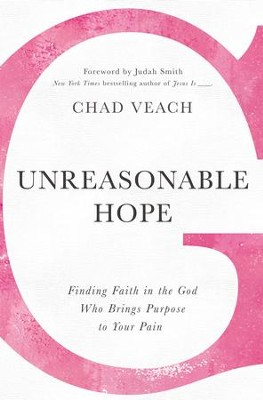 Unreasonable Hope: Finding Faith in the God Who Brings Purpose to Your Pain - eBook  -     By: Chad Veach, Judah Smith