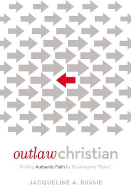 Outlaw Christian: Finding Authentic Faith by Breaking the 'Rules' - eBook  -     By: Jacqueline A. Bussie