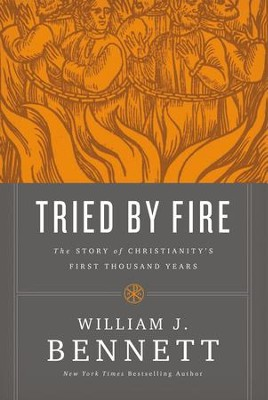 Tried by Fire: The Story of Christianity's First Thousand Years - eBook  -     By: William J. Bennett