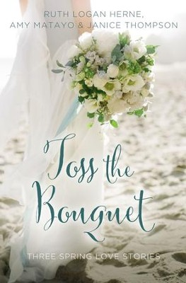 Toss the Bouquet: Three Spring Love Stories - eBook  -     By: Ruth Logan Herne, Amy Matayo, Janice Thompson