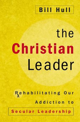 The Christian Leader: Rehabilitating Our Addiction to Secular Leadership - eBook  -     By: Bill Hull