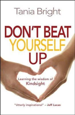 Don't Beat Yourself Up: Learning the Wisdom of Kindsight - eBook  -     By: Tania Bright