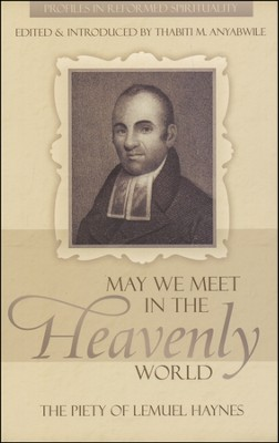 May We Meet in the Heavenly World: The Piety of Lemuel Haynes  -     By: Thabiti Anyabwile
