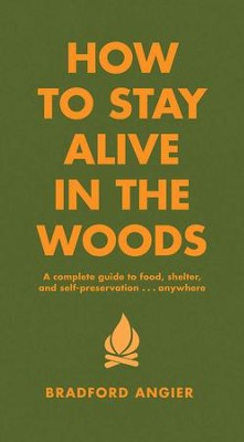 How to Stay Alive in the Woods: A Complete Guide to Food, Shelter and Self-Preservation Anywhere - eBook  -     By: Bradford Angier