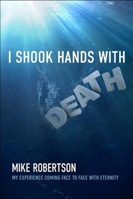 I Shook Hands With Death: My Experience Coming Face To Face With Eternity  -     By: Mike Robertson