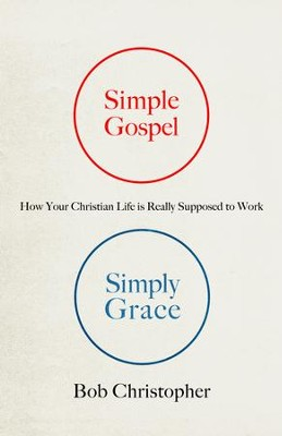 Simple Gospel, Simply Grace: How Your Christian Life Is Really Supposed to Work - eBook  -     By: Bob Christopher