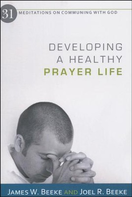 Developing a Healthy Prayer Life: 31 Meditations on Communing with God  -     By: James Beeke, Joel R. Beeke