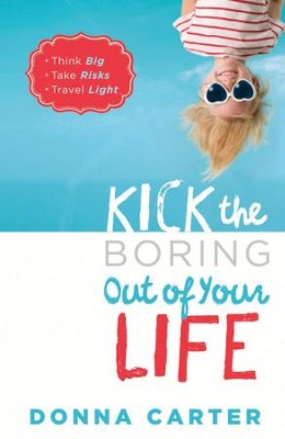 Kick the Boring Out of Your Life: Think Big, Take Risks, Travel Light - eBook  -     By: Donna Carter