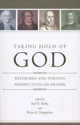 Taking Hold of God: Reformed and Puritan Perspectives on Prayer  -     Edited By: Joel R. Beeke, Brian G. Najapfour     By: Edited by Joel R. Beeke & Brian G. Najapfour