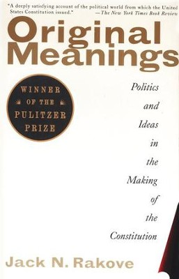 Original Meanings: Politics and Ideas in the Making of the Constitution  -     By: Jack N. Rakove