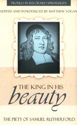 The King in His Beauty: The Piety of Samuel Rutherford  -     Edited By: Matthew Vogan     By: Samuel Rutherford