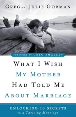 What I Wish My Mother Had Told Me About Marriage: Unlocking 10 Secrets to a Thriving Marriage  -     By: Greg Gorman, Julie Gorman