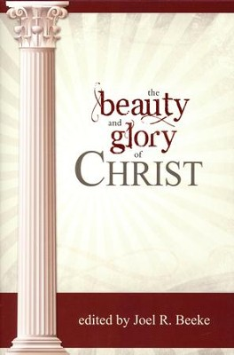 The Beauty and Glory of Christ  -     Edited By: Joel Beeke