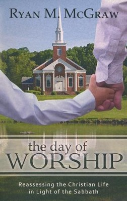 The Day of Worship: Re-Assessing the Christian Life in Light of the Sabbath  -     By: Ryan McGraw