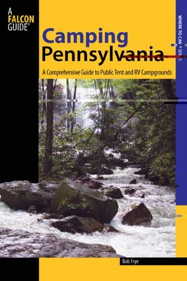 Camping Pennsylvania: A Comprehensive Guide to the State's Best Campgrounds  -     By: Bob Frye