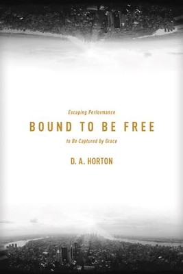 Bound to Be Free: Escaping Performance to Be Captured by Grace - eBook  -     By: D.A. Horton