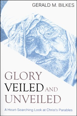 Glory Veiled and Unveiled: a Heart-Searching Look at Christ's Parables  -     By: Gerald M. Bilkes