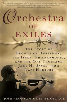 Orchestra of Exiles: The Story of Bronislaw Huberman, the Palestine Symphony, and the Hundreds of Jewish Musicians He Saved from the Nazi Horror - eBook  -     By: Denise George, Josh Aronson