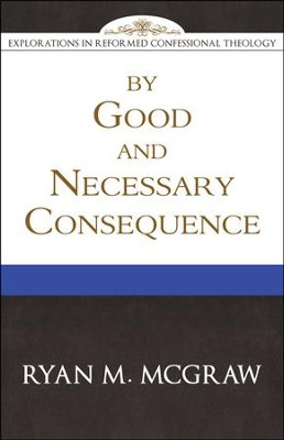 By Good and Necessary Consequence (Explorations in Reformed Confessional  Theology)   -     By: Ryan McGraw