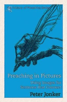 Preaching in Pictures: Using Images for Sermons That Connect  -     By: Peter Jonker