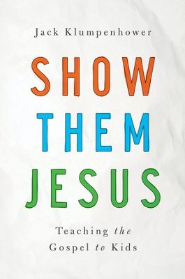 Show Them Jesus: Teaching the Gospel to Kids - eBook  -     By: Jack Klumpenhower